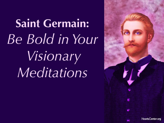 Saint Germain: Be Bold in Your Visionary Meditations; Be an Arhat (VIDEO)