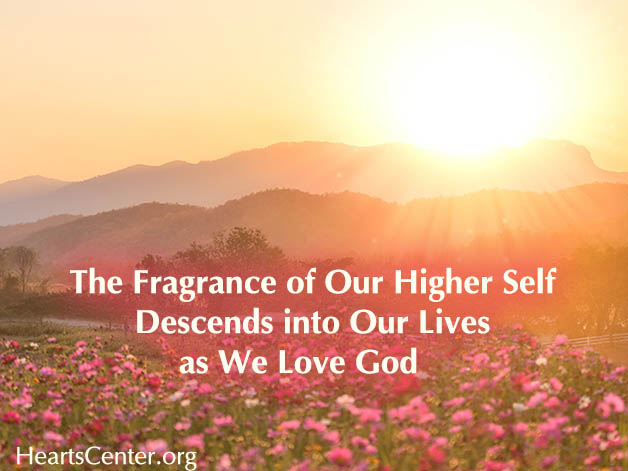 The Fragrance of Our Higher Self Descends into Our Lives as We Love God (VIDEO)
