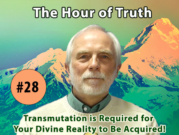 The Hour of Truth #28 -  The True Path to Oneness - Transmutation is Required for Your Divine Reality to Be Acquired!